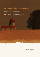 Domestic Secrets: Women and Property in Sweden, 1600-1857