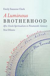 Luminous Brotherhood: Afro-Creole Spiritualism in Nineteenth-Century New Orleans